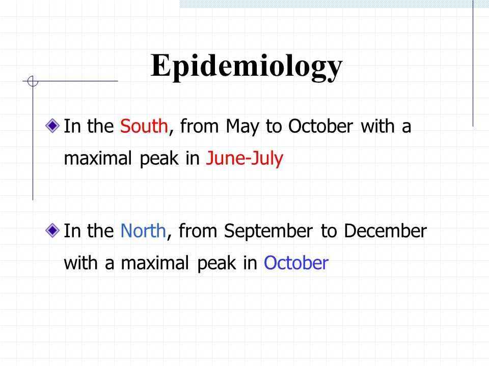 Epidemiology In the South, from May to October with a maximal peak in June-July In the North, from September to December with a maximal peak in October