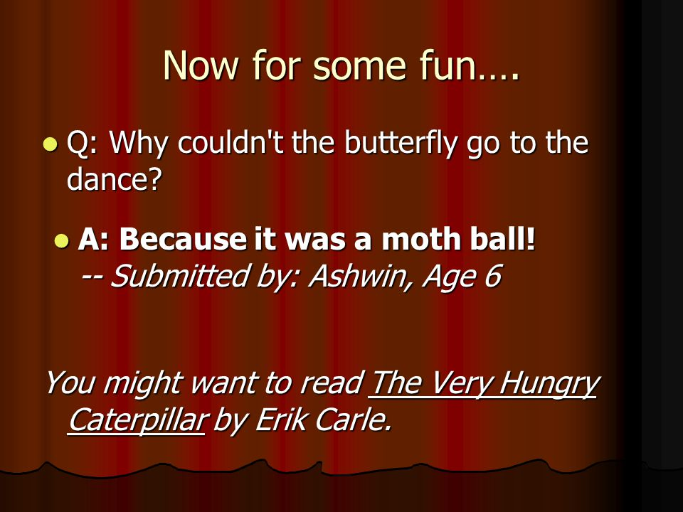 Now for some fun…. Q: Why couldn t the butterfly go to the dance.