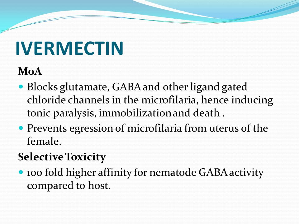 IVERMECTIN MoA Blocks glutamate, GABA and other ligand gated chloride channels in the microfilaria, hence inducing tonic paralysis, immobilization and death.