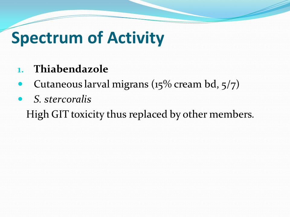 Spectrum of Activity 1. Thiabendazole Cutaneous larval migrans (15% cream bd, 5/7) S.