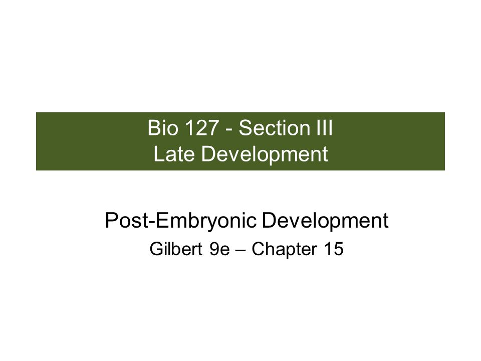 Bio 127 - Section III Late Development Post-Embryonic Development Gilbert 9e – Chapter 15