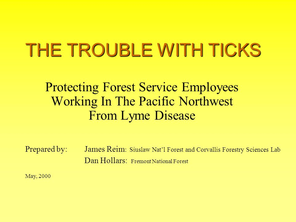 THE TROUBLE WITH TICKS Protecting Forest Service Employees Working In The Pacific Northwest From Lyme Disease Prepared by: James Reim : Siuslaw Nat'l