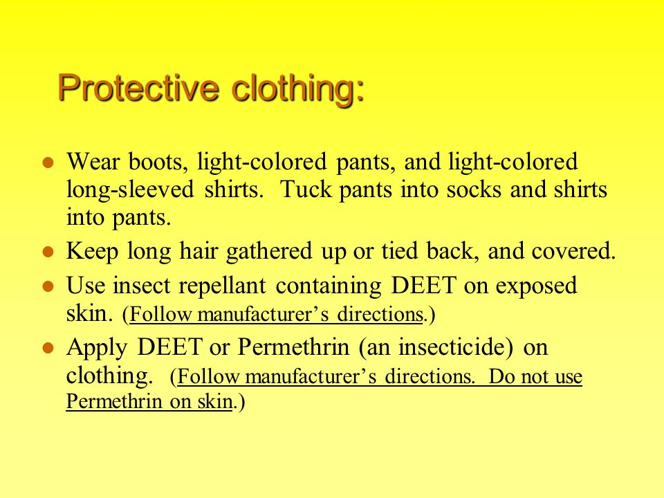 Protective clothing: Wear boots, light-colored pants, and light-colored long-sleeved shirts. Tuck pants into socks and shirts into pants. Keep long ha