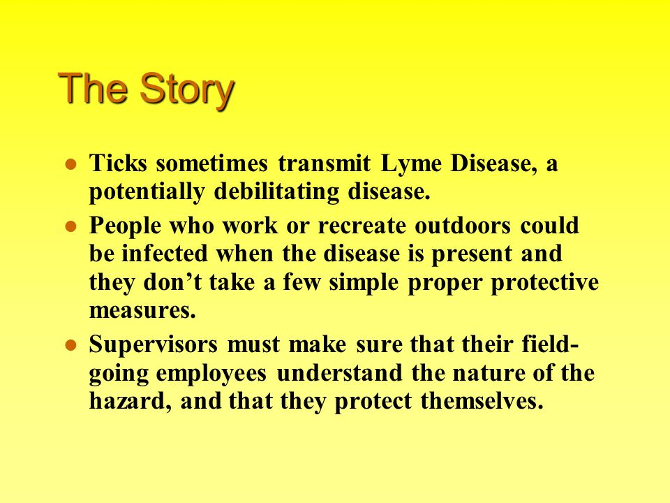 The Story Ticks sometimes transmit Lyme Disease, a potentially debilitating disease. People who work or recreate outdoors could be infected when the d