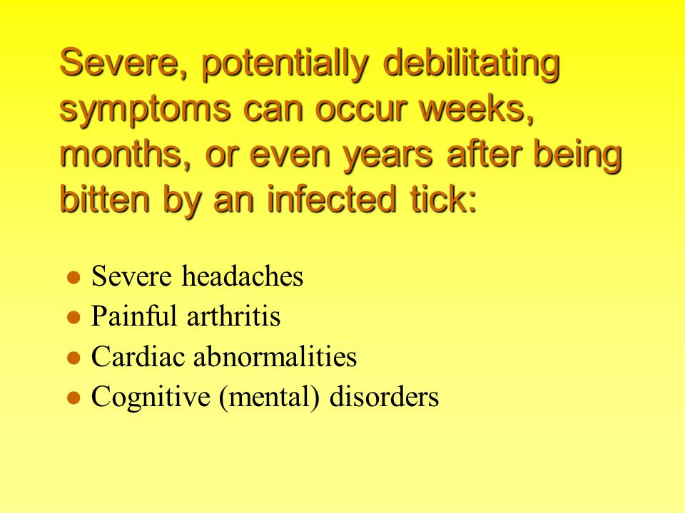 Severe, potentially debilitating symptoms can occur weeks, months, or even years after being bitten by an infected tick: Severe headaches Painful arth