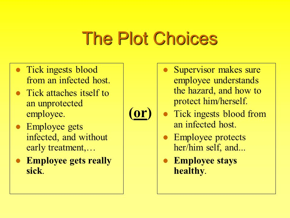 The Plot Choices Tick ingests blood from an infected host. Tick attaches itself to an unprotected employee. Employee gets infected, and without early