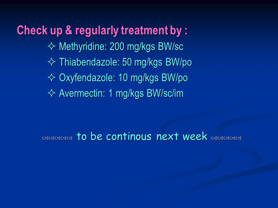 Check up & regularly treatment by :  Methyridine: 200 mg/kgs BW/sc  Methyridine: 200 mg/kgs BW/sc  Thiabendazole: 50 mg/kgs BW/po  Thiabendazole: