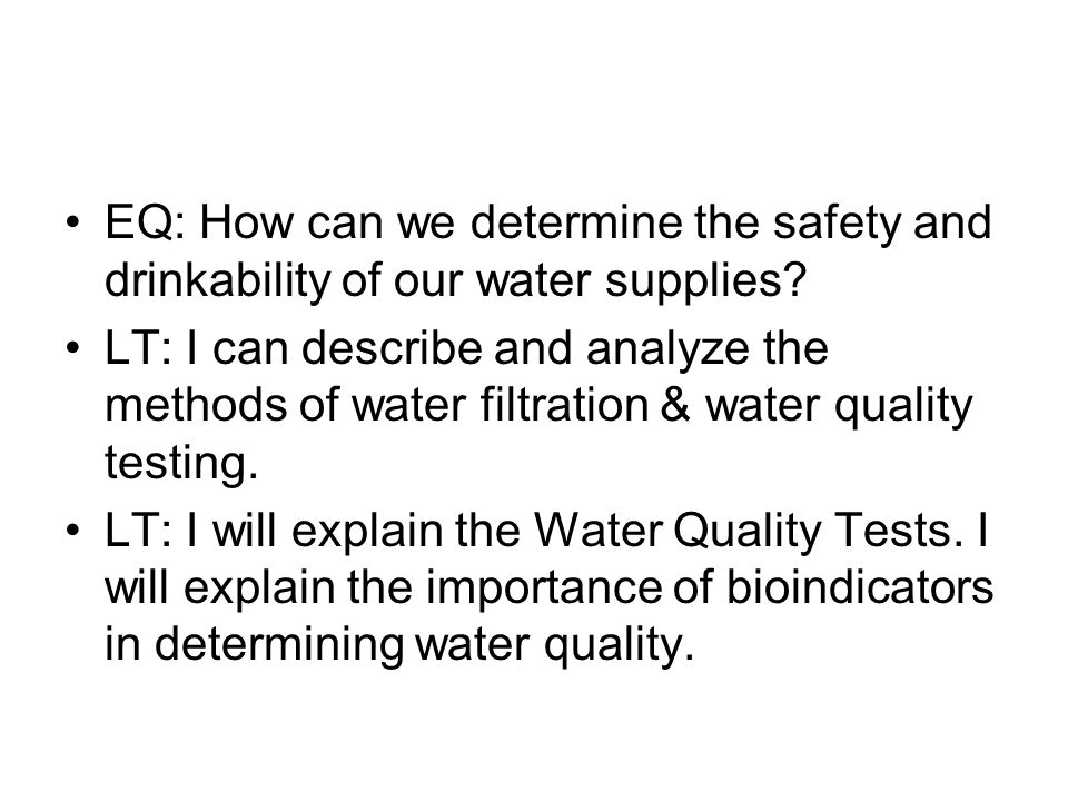 EQ: How can we determine the safety and drinkability of our water supplies.