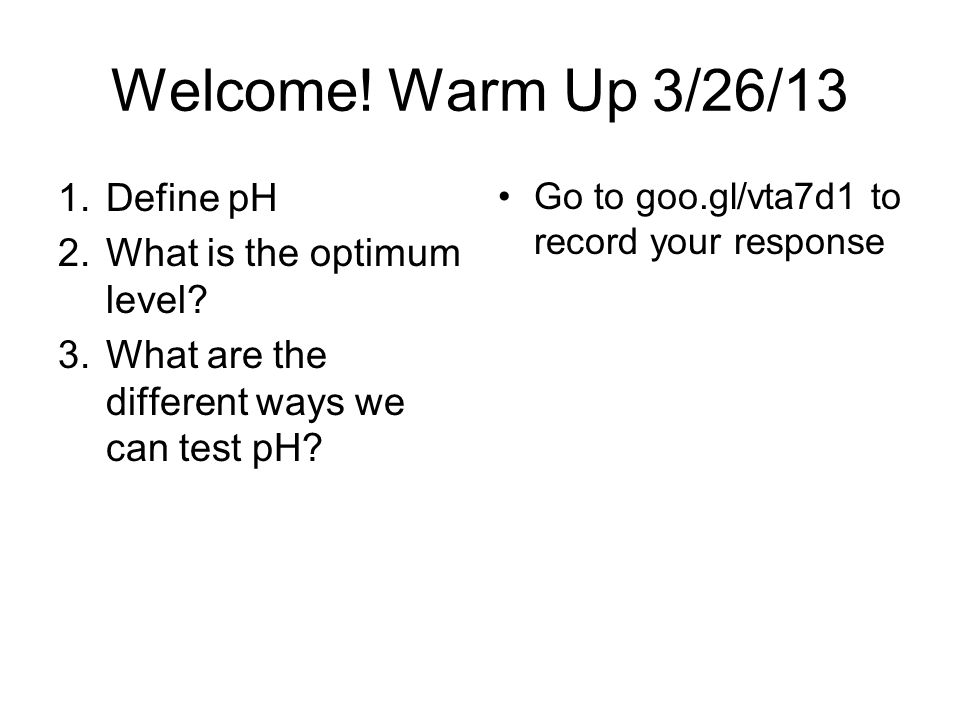Welcome. Warm Up 3/26/13 1.Define pH 2.What is the optimum level.