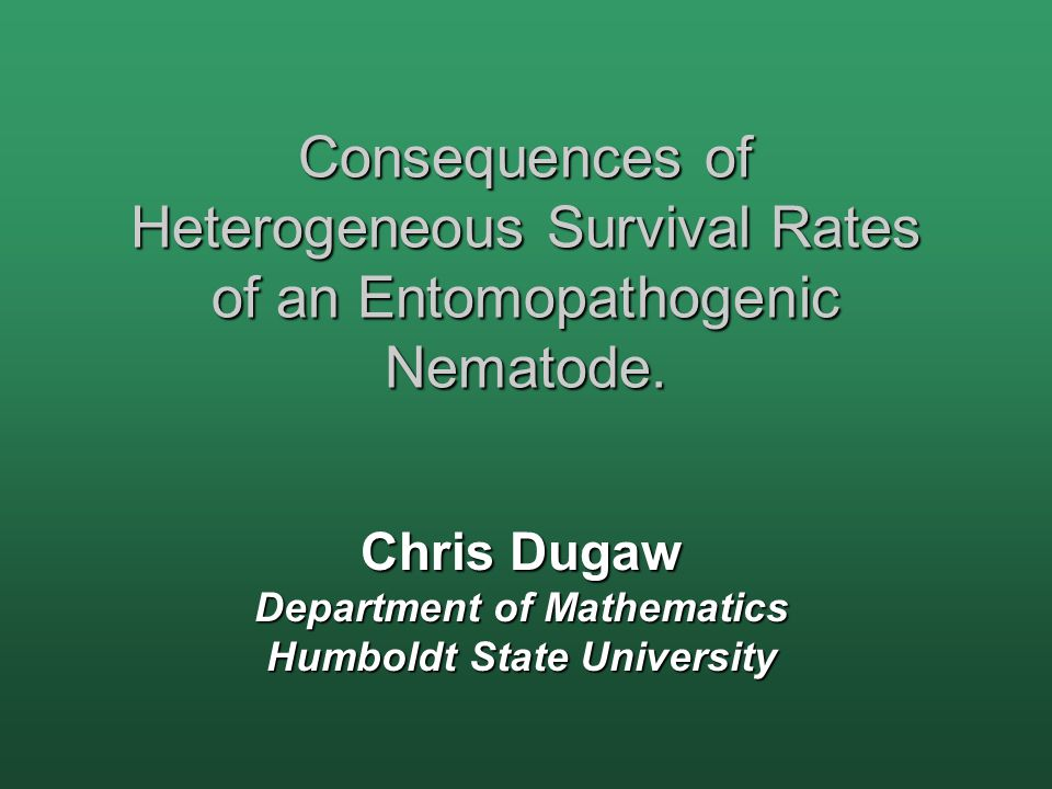 Consequences of Heterogeneous Survival Rates of an Entomopathogenic Nematode. Chris Dugaw Department of Mathematics Humboldt State University