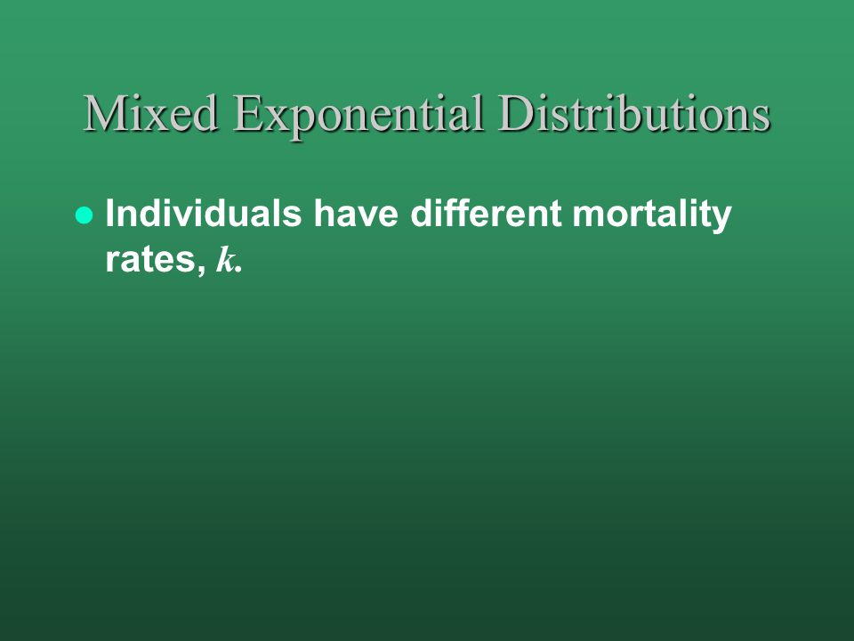 Mixed Exponential Distributions Individuals have different mortality rates, k.