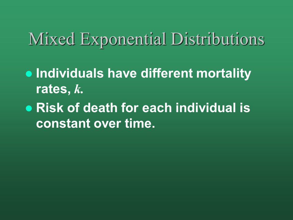 Mixed Exponential Distributions Individuals have different mortality rates, k. Risk of death for each individual is constant over time.