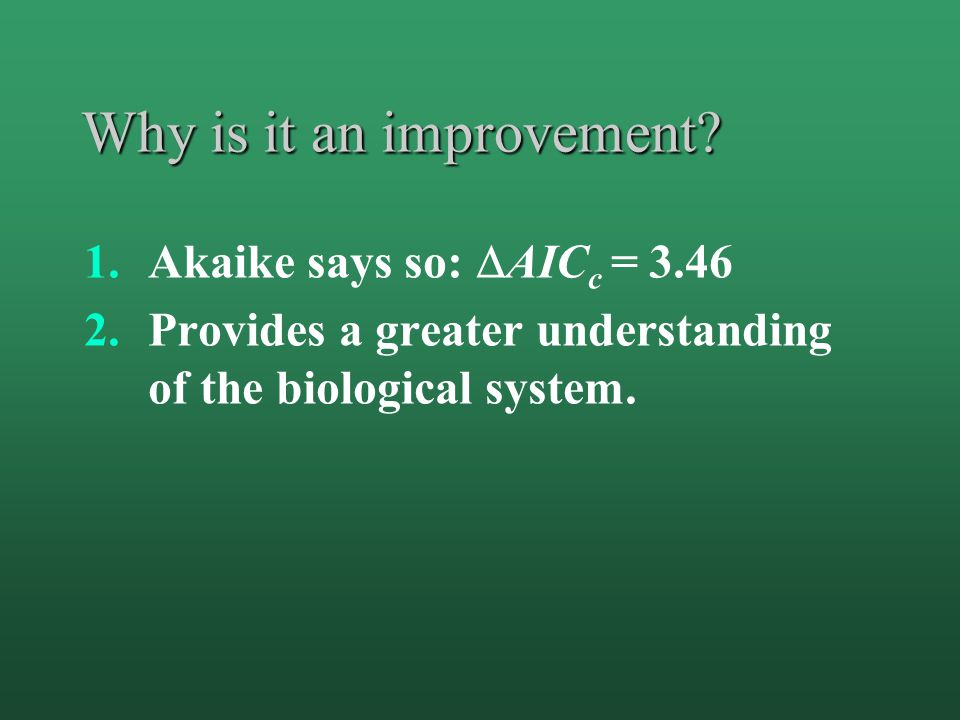 Why is it an improvement? 1.Akaike says so:  AIC c = 3.46 2.Provides a greater understanding of the biological system.