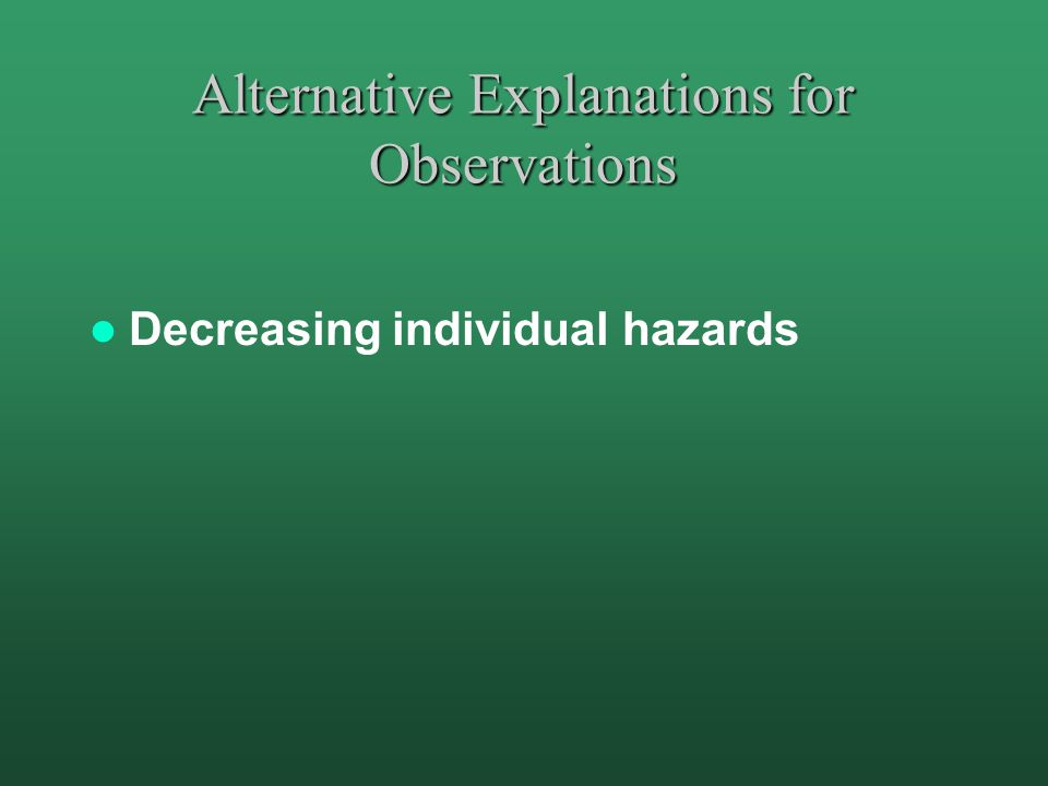 Alternative Explanations for Observations Decreasing individual hazards
