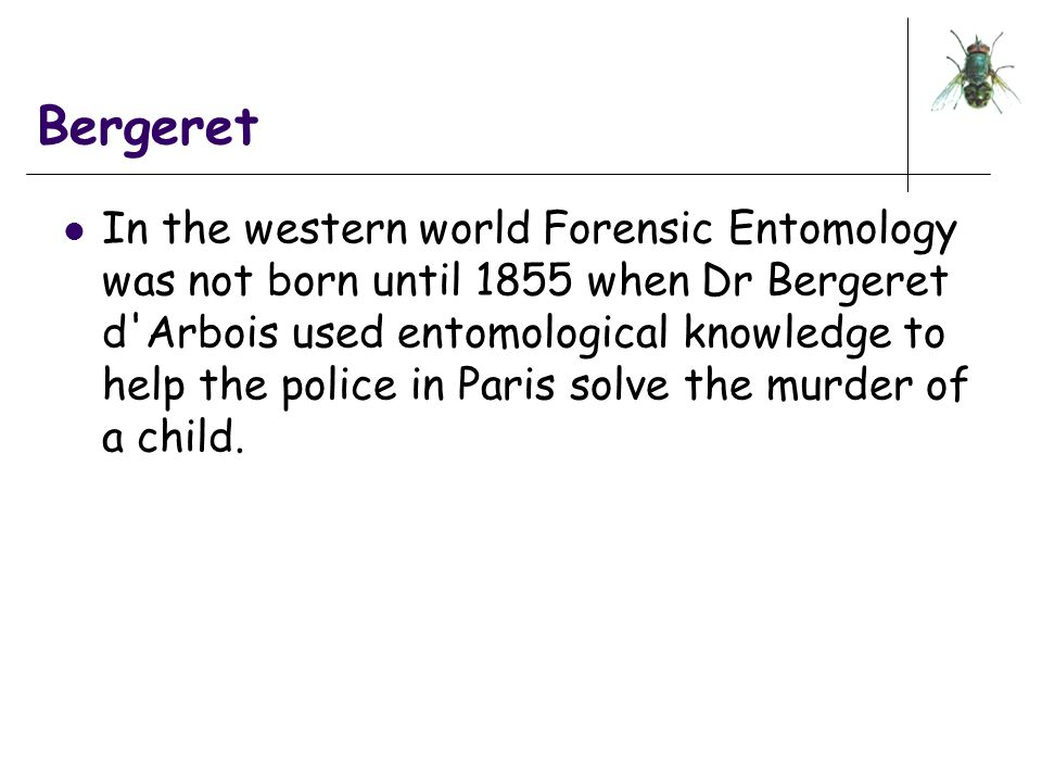 Bergeret In the western world Forensic Entomology was not born until 1855 when Dr Bergeret d'Arbois used entomological knowledge to help the police in