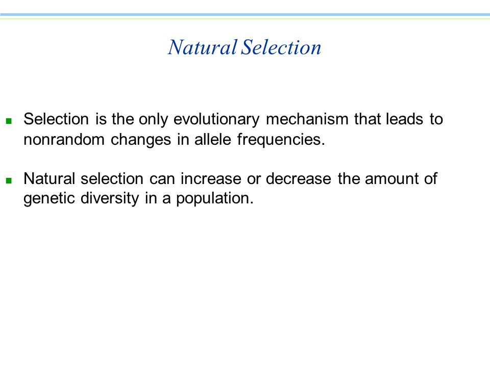 Natural Selection n Selection is the only evolutionary mechanism that leads to nonrandom changes in allele frequencies.