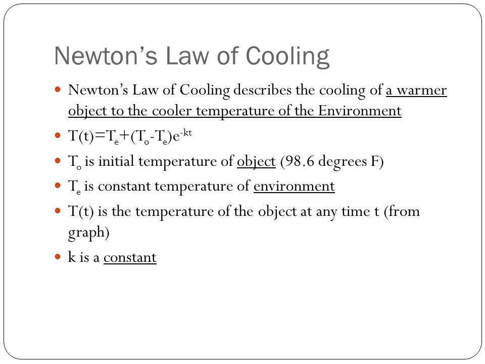 Newton's Law of Cooling Newton's Law of Cooling describes the cooling of a warmer object to the cooler temperature of the Environment T(t)=T e +(T o -