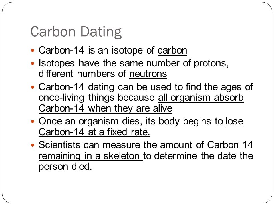 Carbon Dating Carbon-14 is an isotope of carbon Isotopes have the same number of protons, different numbers of neutrons Carbon-14 dating can be used t