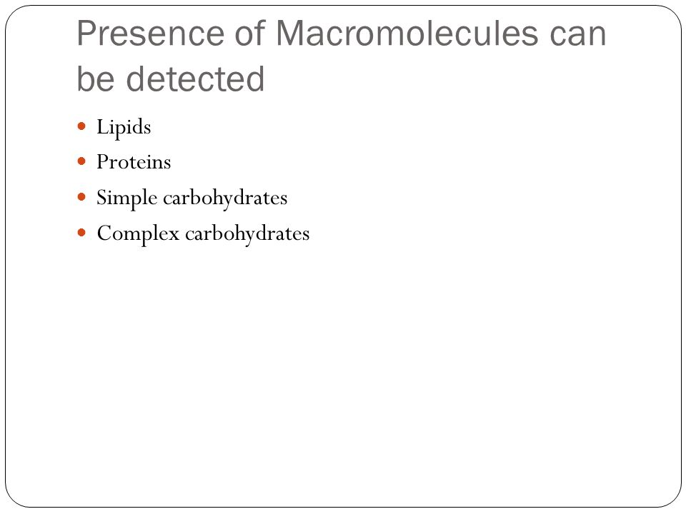 Presence of Macromolecules can be detected Lipids Proteins Simple carbohydrates Complex carbohydrates