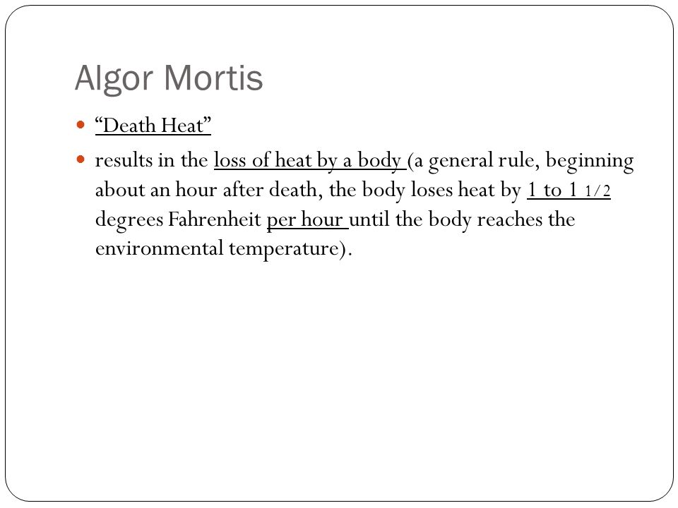 """Algor Mortis """"Death Heat"""" results in the loss of heat by a body (a general rule, beginning about an hour after death, the body loses heat by 1 to 1 1/"""