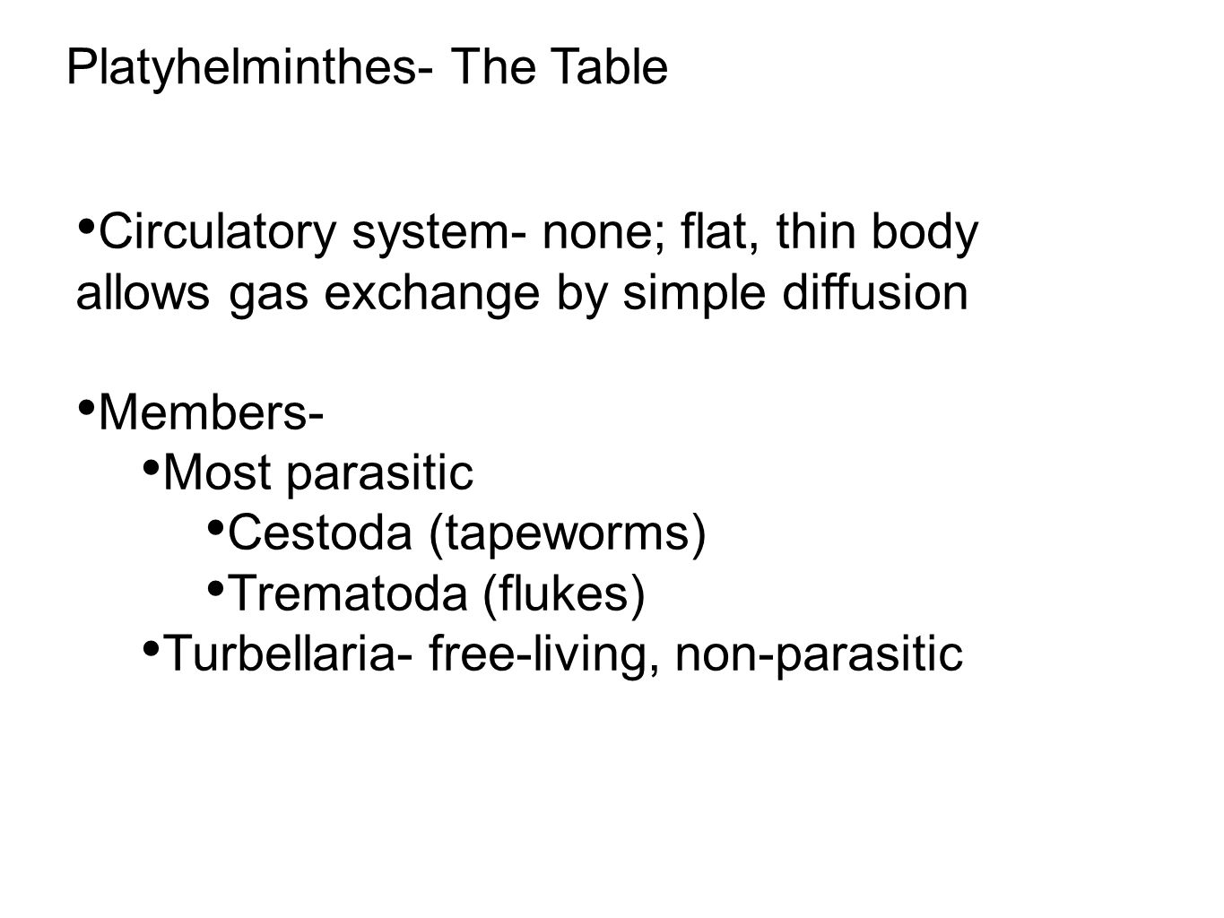 Circulatory system- none; flat, thin body allows gas exchange by simple diffusion Members- Most parasitic Cestoda (tapeworms) Trematoda (flukes) Turbellaria- free-living, non-parasitic Platyhelminthes- The Table