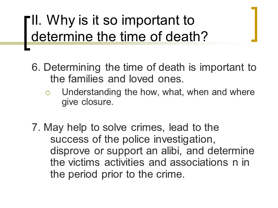 II. Why is it so important to determine the time of death? 6. Determining the time of death is important to the families and loved ones.  Understandi