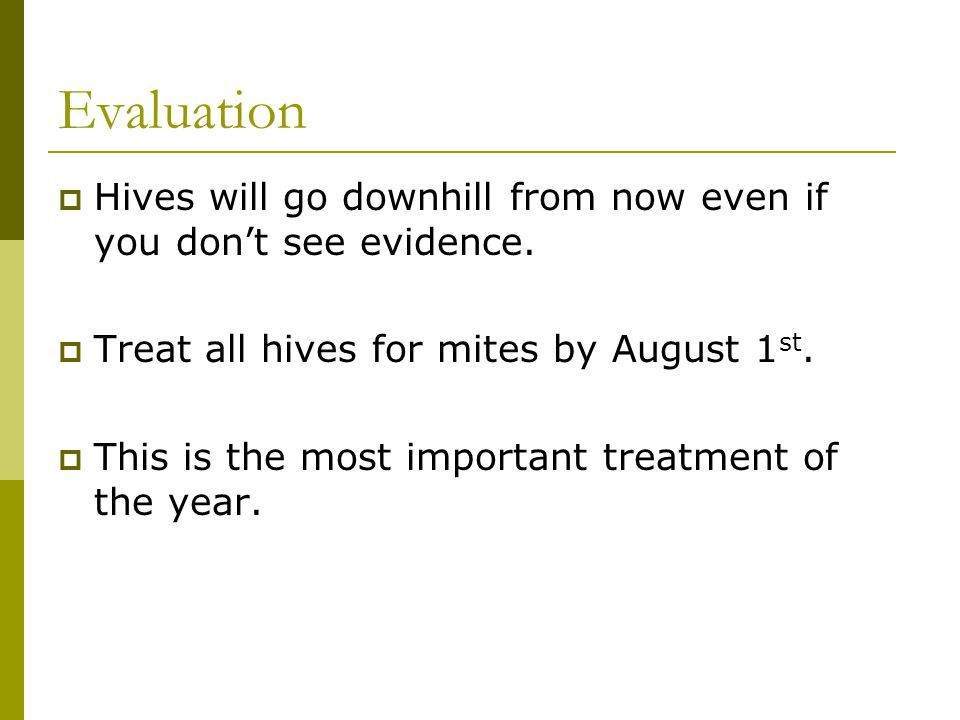 Evaluation  Hives will go downhill from now even if you don't see evidence.  Treat all hives for mites by August 1 st.  This is the most important