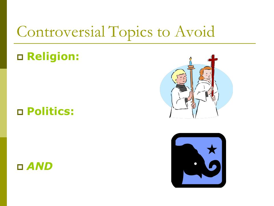 Controversial Topics to Avoid  Religion:  Politics:  AND