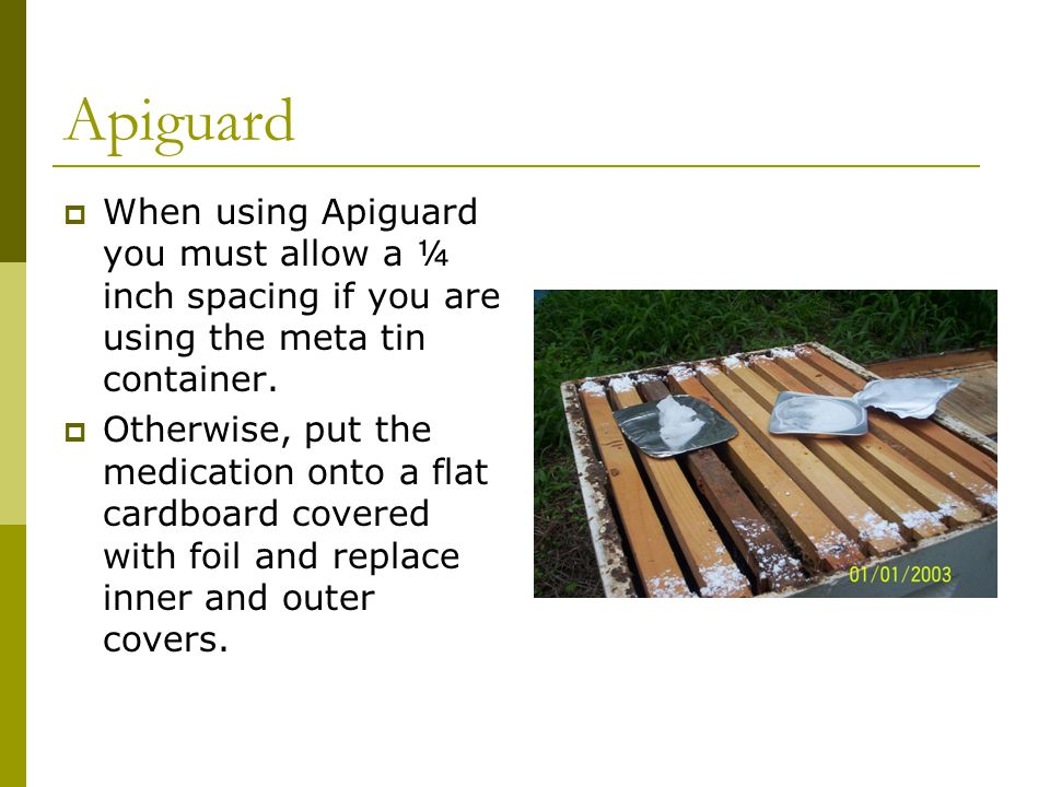 Apiguard  When using Apiguard you must allow a ¼ inch spacing if you are using the meta tin container.  Otherwise, put the medication onto a flat ca