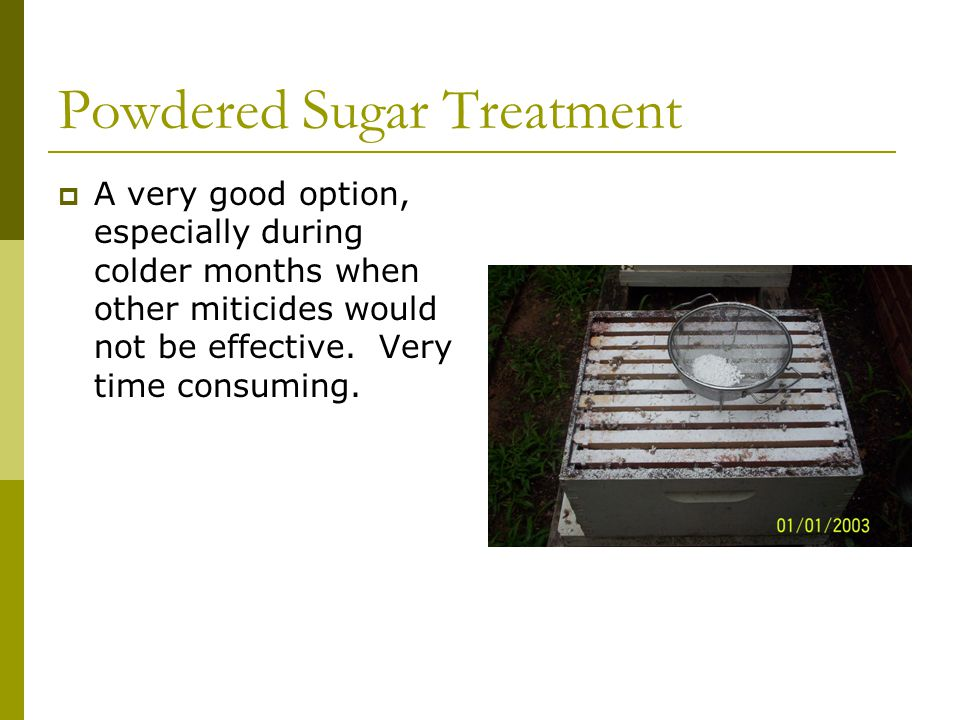 Powdered Sugar Treatment  A very good option, especially during colder months when other miticides would not be effective.