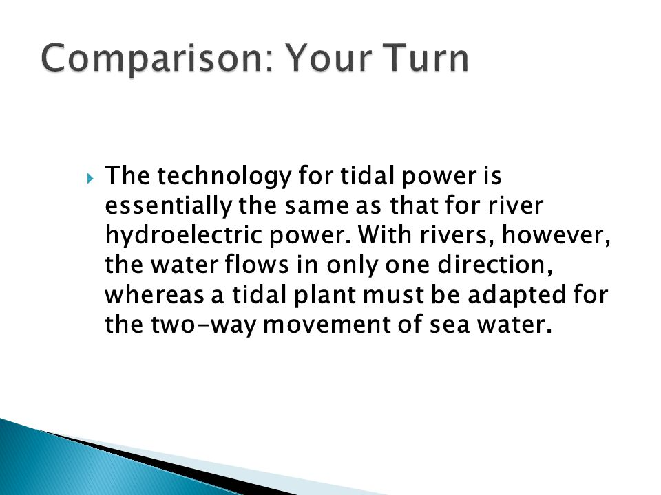  The technology for tidal power is essentially the same as that for river hydroelectric power. With rivers, however, the water flows in only one dire