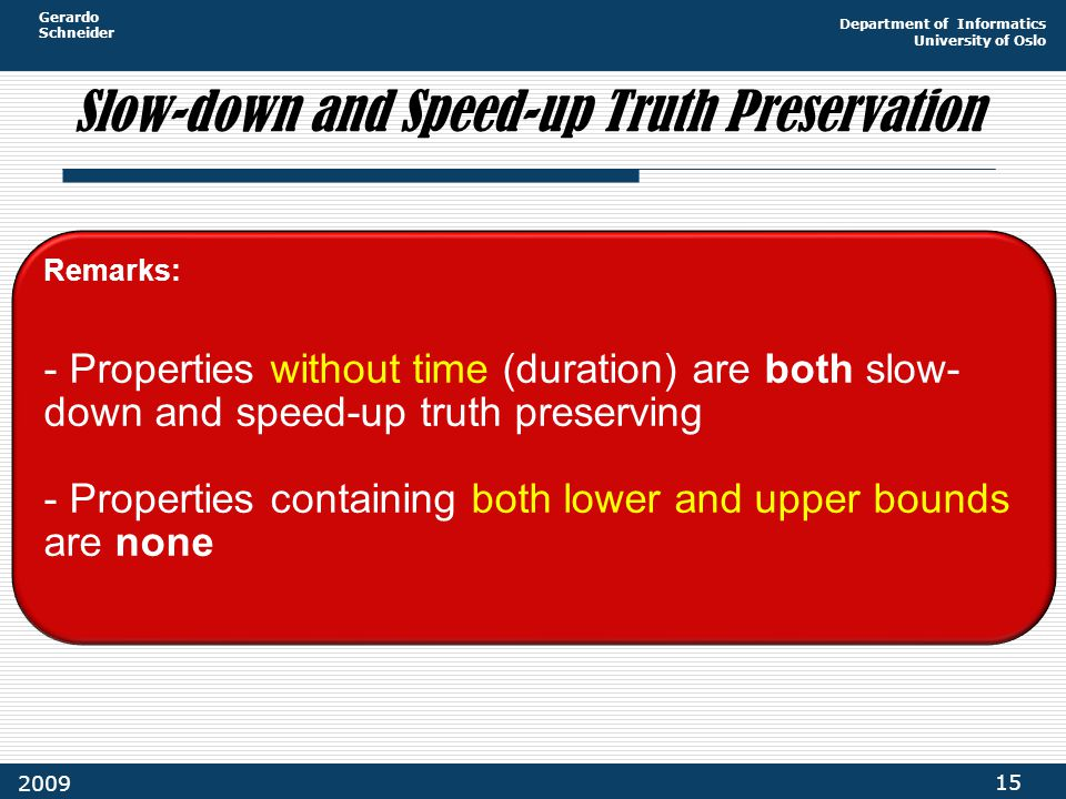 Gerardo Schneider Department of Informatics University of Oslo 15 2009 Slow-down and Speed-up Truth Preservation Remarks: - Properties without time (duration) are both slow- down and speed-up truth preserving - Properties containing both lower and upper bounds are none