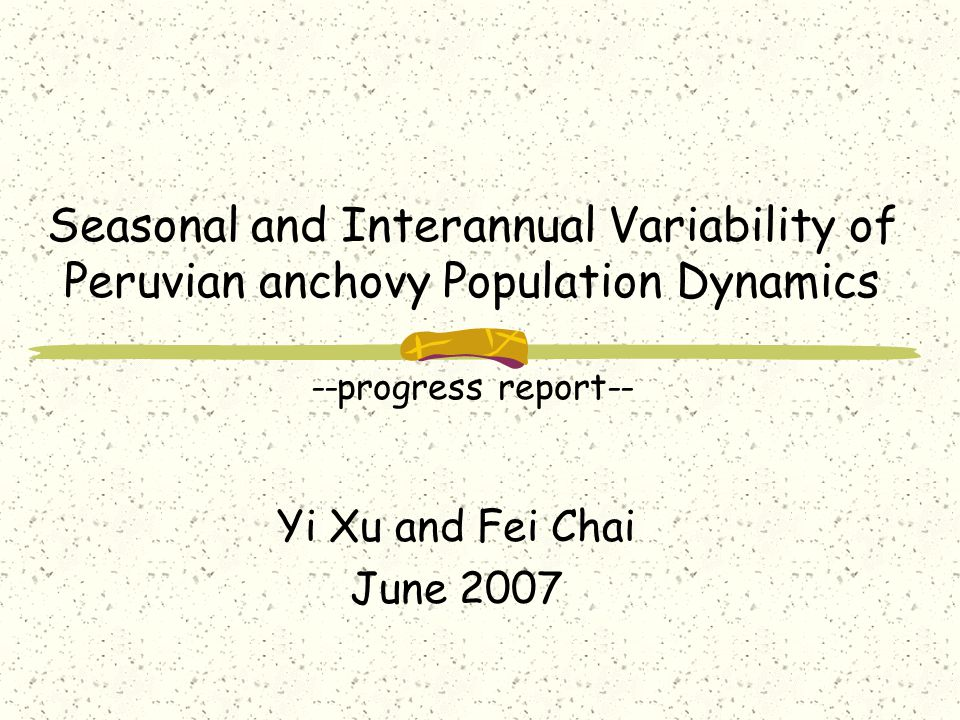 Seasonal and Interannual Variability of Peruvian anchovy Population Dynamics --progress report-- Yi Xu and Fei Chai June 2007