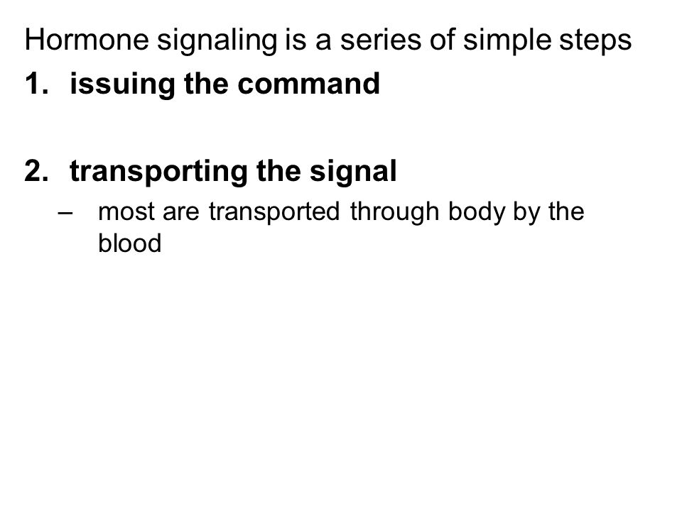 Hormone signaling is a series of simple steps 1.issuing the command 2.transporting the signal –most are transported through body by the blood