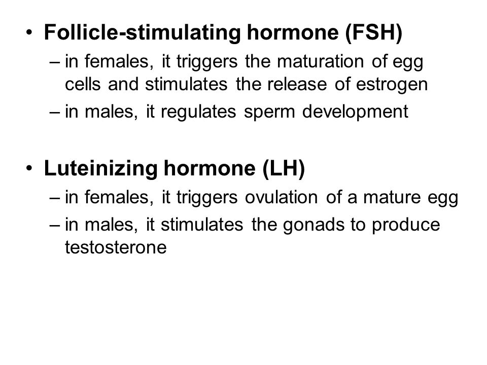 Follicle-stimulating hormone (FSH) –in females, it triggers the maturation of egg cells and stimulates the release of estrogen –in males, it regulates