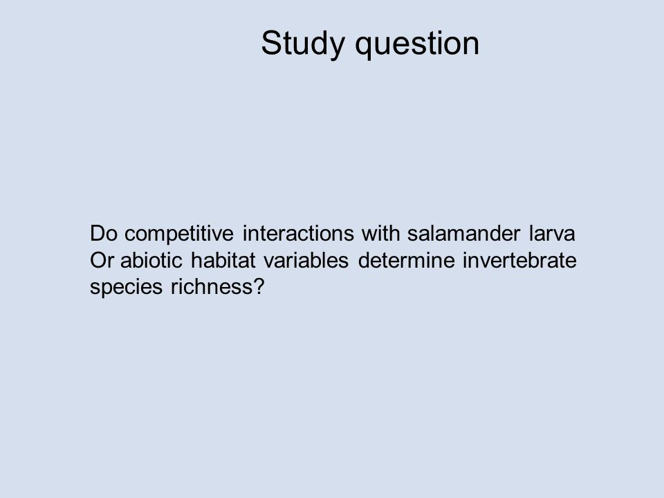 Study question Do competitive interactions with salamander larva Or abiotic habitat variables determine invertebrate species richness?