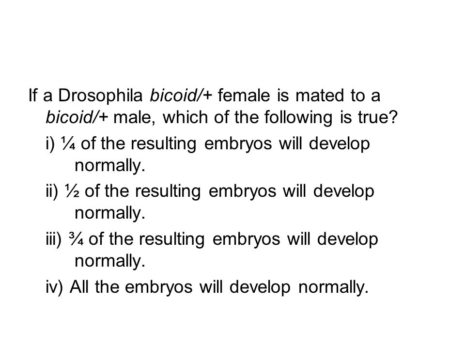 If a Drosophila bicoid/+ female is mated to a bicoid/+ male, which of the following is true? i) ¼ of the resulting embryos will develop normally. ii)