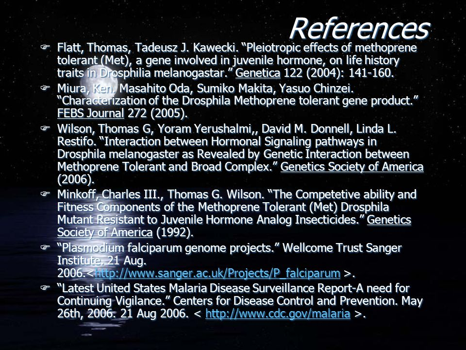 "References FFlatt, Thomas, Tadeusz J. Kawecki. ""Pleiotropic effects of methoprene tolerant (Met), a gene involved in juvenile hormone, on life history"