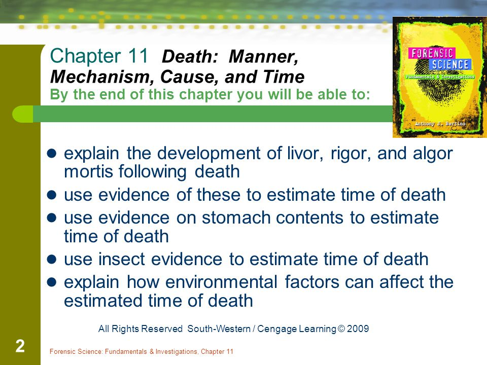 Forensic Science: Fundamentals & Investigations, Chapter 11 2 Chapter 11 Death: Manner, Mechanism, Cause, and Time By the end of this chapter you will be able to: explain the development of livor, rigor, and algor mortis following death use evidence of these to estimate time of death use evidence on stomach contents to estimate time of death use insect evidence to estimate time of death explain how environmental factors can affect the estimated time of death All Rights Reserved South-Western / Cengage Learning © 2009