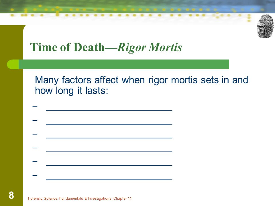 Forensic Science: Fundamentals & Investigations, Chapter 11 8 Time of Death—Rigor Mortis Many factors affect when rigor mortis sets in and how long it lasts: – ________________________
