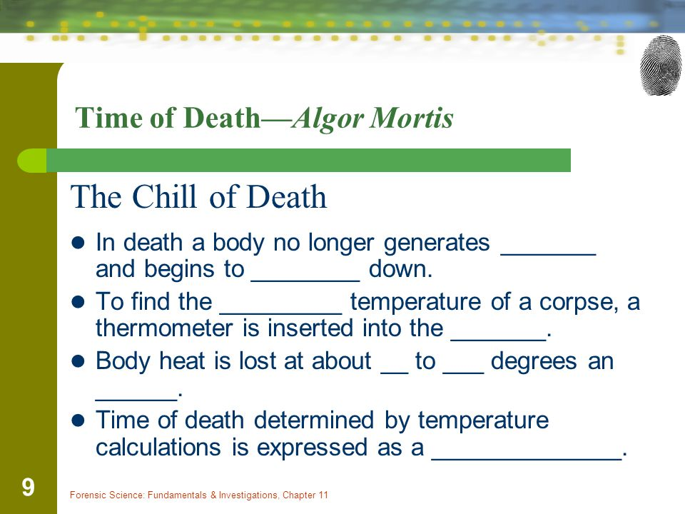 Forensic Science: Fundamentals & Investigations, Chapter 11 9 Time of Death—Algor Mortis The Chill of Death In death a body no longer generates _______ and begins to ________ down.