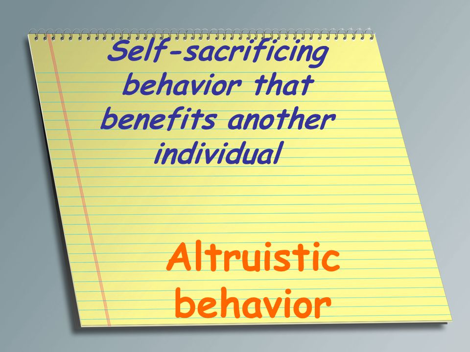 Self-sacrificing behavior that benefits another individual Altruistic behavior