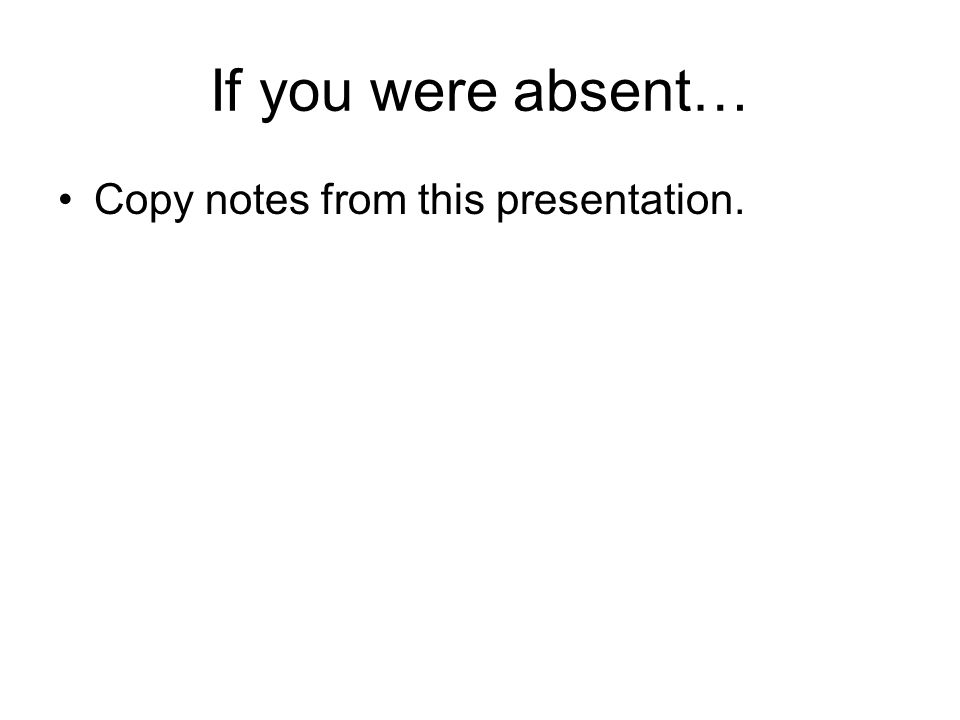 If you were absent… Copy notes from this presentation.