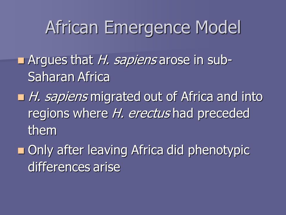 African Emergence Model Argues that H. sapiens arose in sub- Saharan Africa Argues that H.