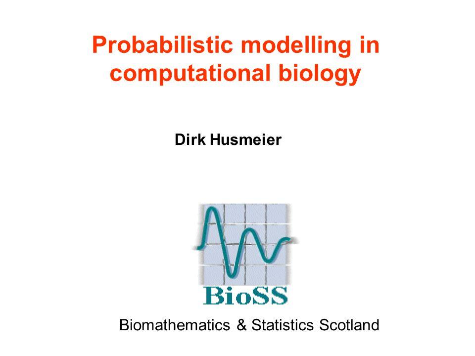 Probabilistic modelling in computational biology Dirk Husmeier Biomathematics & Statistics Scotland