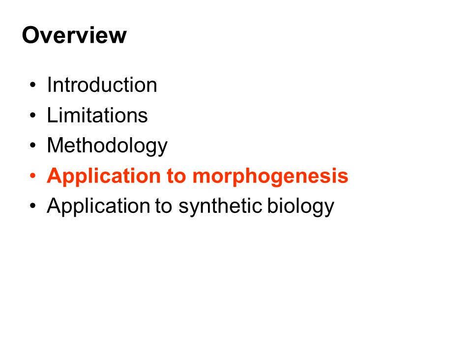 Overview Introduction Limitations Methodology Application to morphogenesis Application to synthetic biology