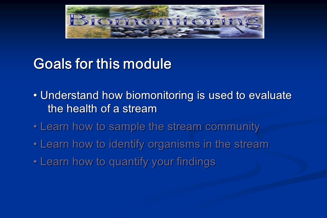 Goals for this module Understand how biomonitoring is used to evaluate the health of a stream Understand how biomonitoring is used to evaluate the health of a stream Learn how to sample the stream community Learn how to sample the stream community Learn how to identify organisms in the stream Learn how to identify organisms in the stream Learn how to quantify your findings Learn how to quantify your findings