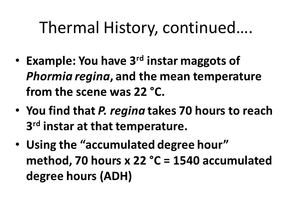 Thermal History, continued…. Example: You have 3 rd instar maggots of Phormia regina, and the mean temperature from the scene was 22 °C. You find that