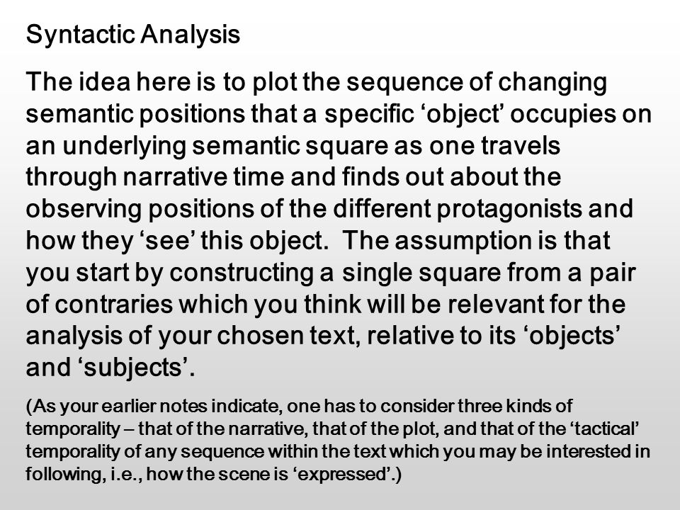 Syntactic Analysis The idea here is to plot the sequence of changing semantic positions that a specific 'object' occupies on an underlying semantic square as one travels through narrative time and finds out about the observing positions of the different protagonists and how they 'see' this object.