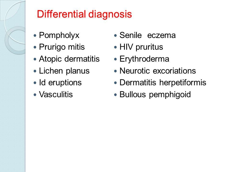 Differential diagnosis Pompholyx Prurigo mitis Atopic dermatitis Lichen planus Id eruptions Vasculitis Senile eczema HIV pruritus Erythroderma Neuroti